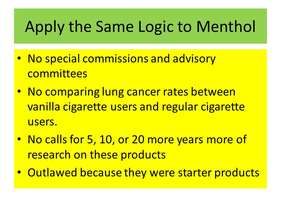 Apply the Same Logic to Menthol No special commissions and advisory committees No comparing lung cancer rates between vanilla cigarette users and regular cigarette users.