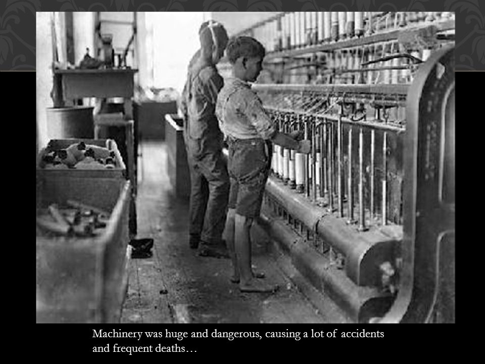 Machinery was huge and dangerous, causing a lot of accidents and frequent deaths…