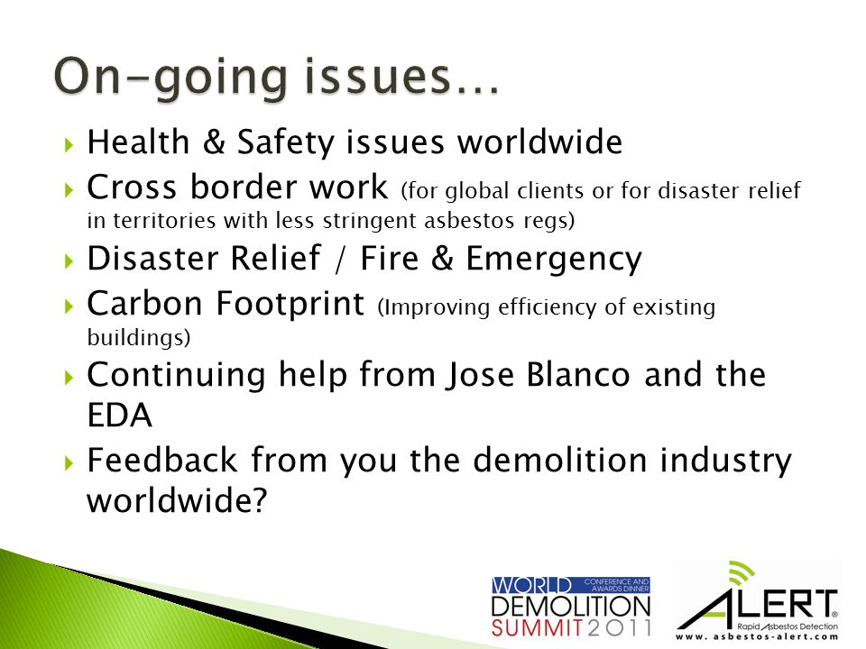  Health & Safety issues worldwide  Cross border work (for global clients or for disaster relief in territories with less stringent asbestos regs)  Disaster Relief / Fire & Emergency  Carbon Footprint (Improving efficiency of existing buildings)  Continuing help from Jose Blanco and the EDA  Feedback from you the demolition industry worldwide