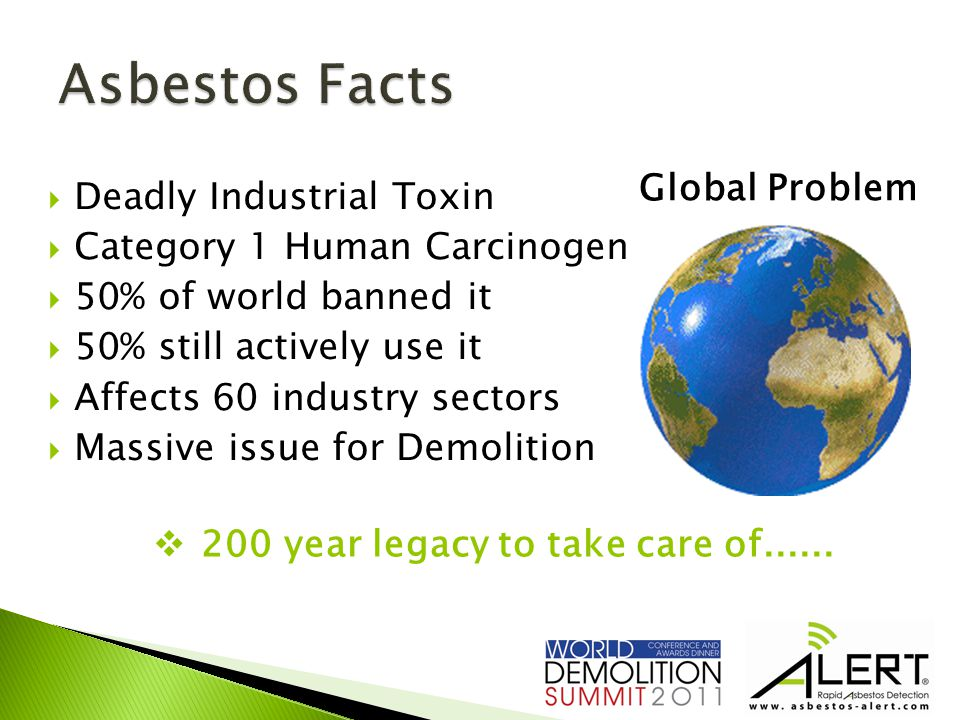  Deadly Industrial Toxin  Category 1 Human Carcinogen  50% of world banned it  50% still actively use it  Affects 60 industry sectors  Massive issue for Demolition Global Problem  200 year legacy to take care of......