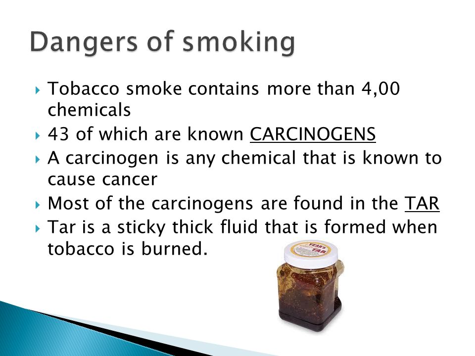  Tobacco smoke contains more than 4,00 chemicals  43 of which are known CARCINOGENS  A carcinogen is any chemical that is known to cause cancer  Most of the carcinogens are found in the TAR  Tar is a sticky thick fluid that is formed when tobacco is burned.