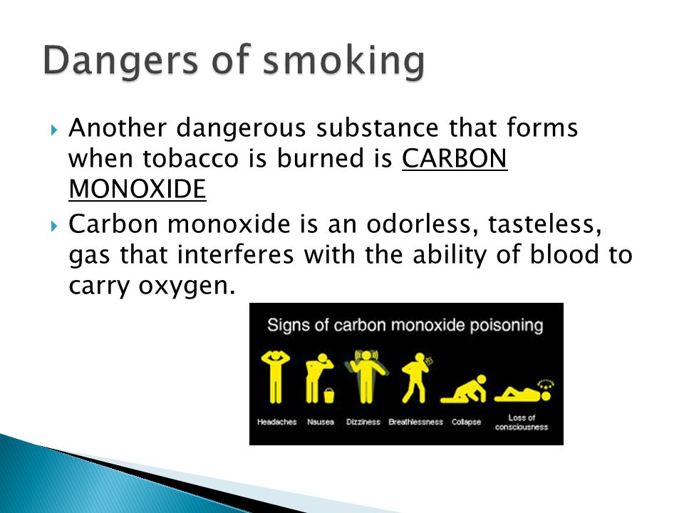  Another dangerous substance that forms when tobacco is burned is CARBON MONOXIDE  Carbon monoxide is an odorless, tasteless, gas that interferes with the ability of blood to carry oxygen.