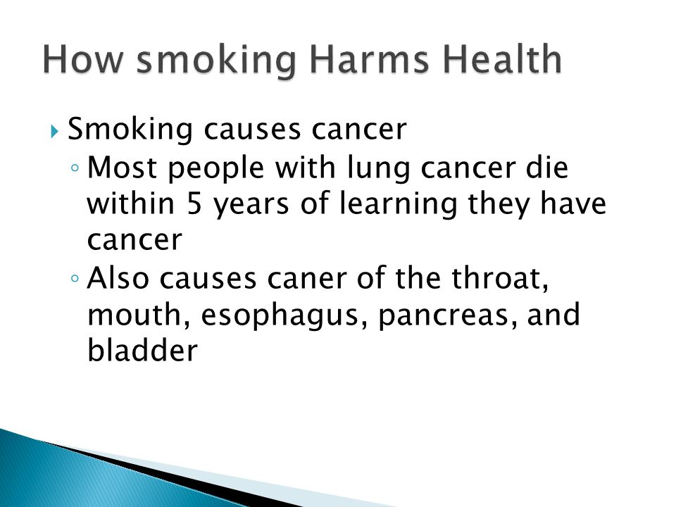  Smoking causes cancer ◦ Most people with lung cancer die within 5 years of learning they have cancer ◦ Also causes caner of the throat, mouth, esophagus, pancreas, and bladder