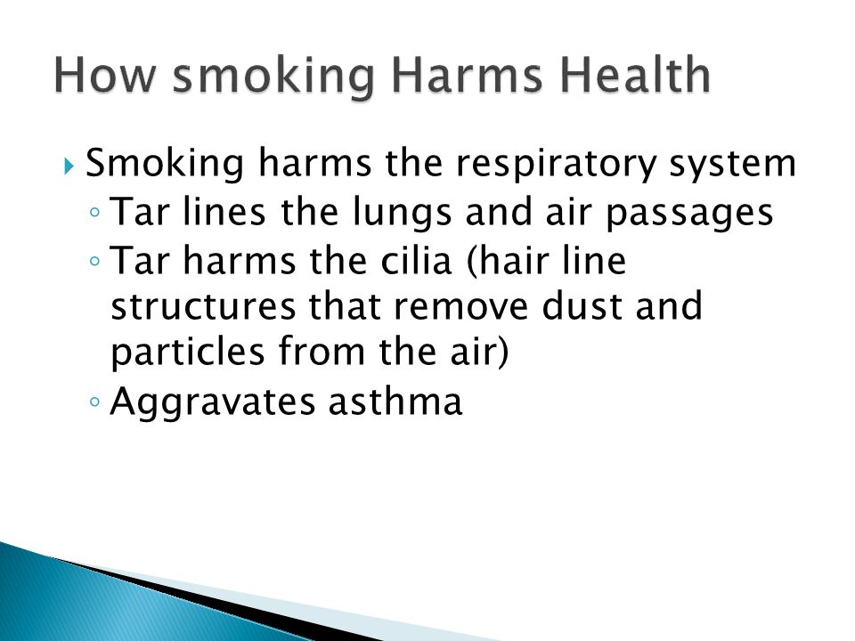  Smoking harms the respiratory system ◦ Tar lines the lungs and air passages ◦ Tar harms the cilia (hair line structures that remove dust and particles from the air) ◦ Aggravates asthma
