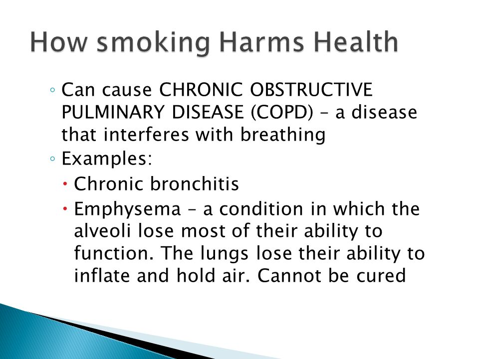 ◦ Can cause CHRONIC OBSTRUCTIVE PULMINARY DISEASE (COPD) – a disease that interferes with breathing ◦ Examples:  Chronic bronchitis  Emphysema – a c