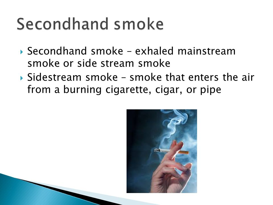  Secondhand smoke – exhaled mainstream smoke or side stream smoke  Sidestream smoke – smoke that enters the air from a burning cigarette, cigar, or pipe