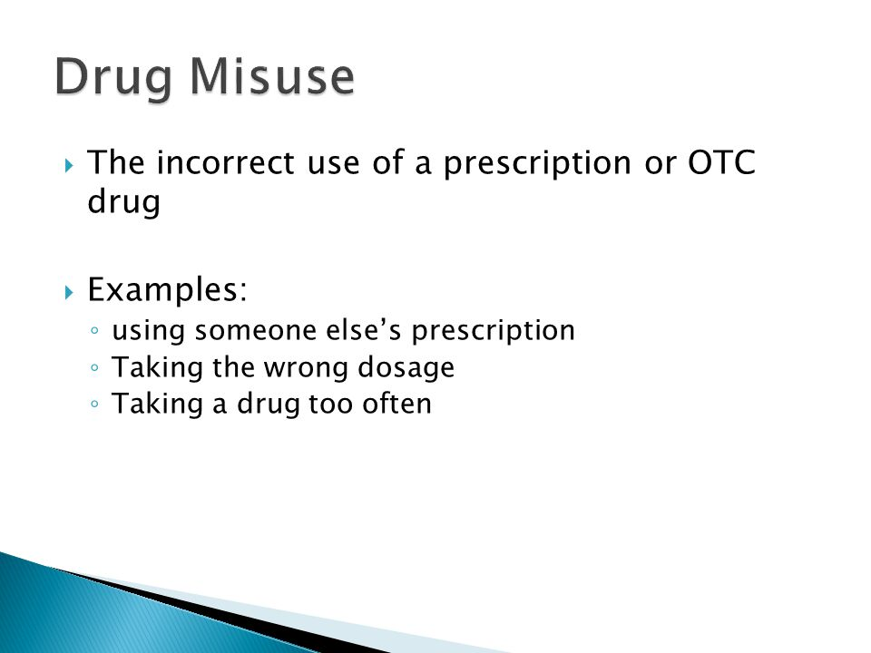  The incorrect use of a prescription or OTC drug  Examples: ◦ using someone else's prescription ◦ Taking the wrong dosage ◦ Taking a drug too often