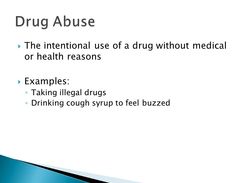  The intentional use of a drug without medical or health reasons  Examples: ◦ Taking illegal drugs ◦ Drinking cough syrup to feel buzzed