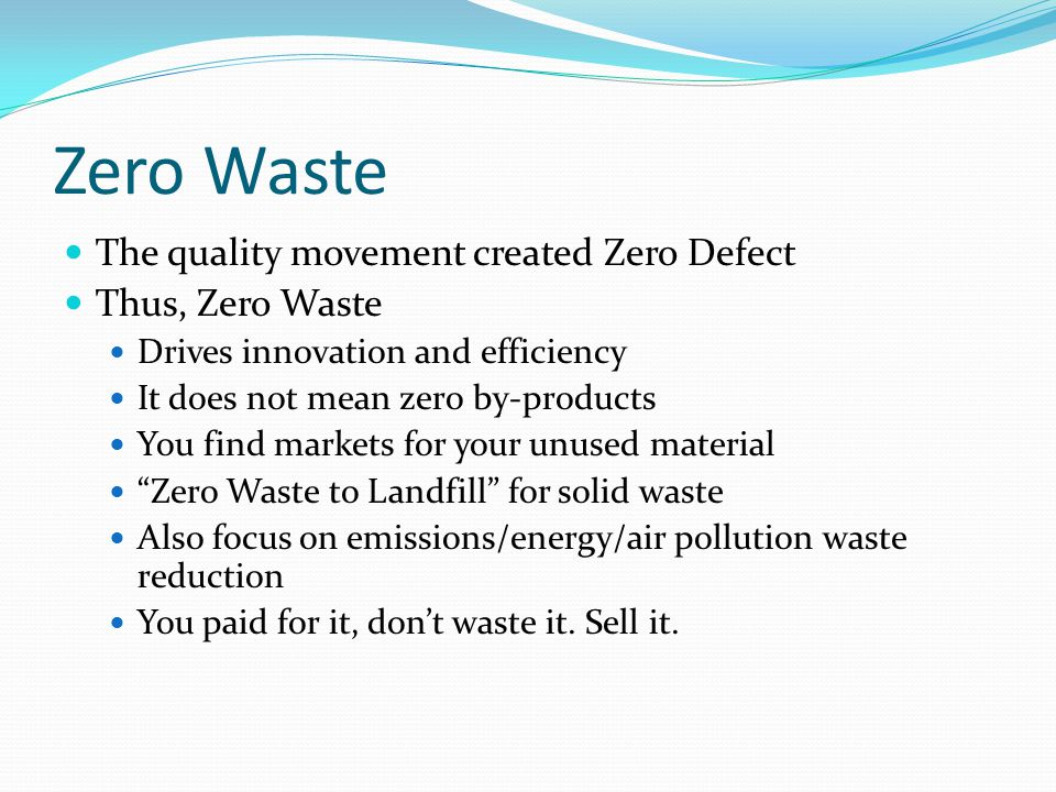 Zero Waste The quality movement created Zero Defect Thus, Zero Waste Drives innovation and efficiency It does not mean zero by-products You find marke