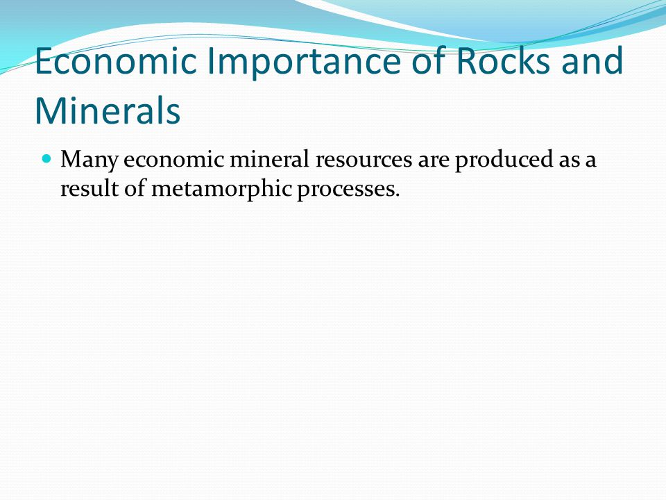 Economic Importance of Rocks and Minerals Many economic mineral resources are produced as a result of metamorphic processes.