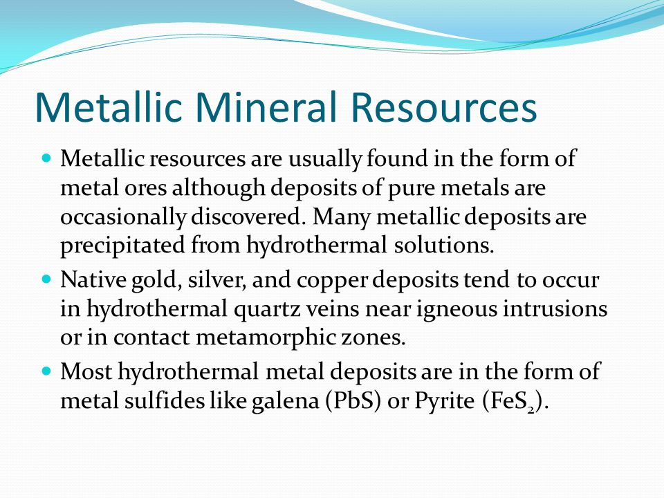 Metallic Mineral Resources Metallic resources are usually found in the form of metal ores although deposits of pure metals are occasionally discovered.