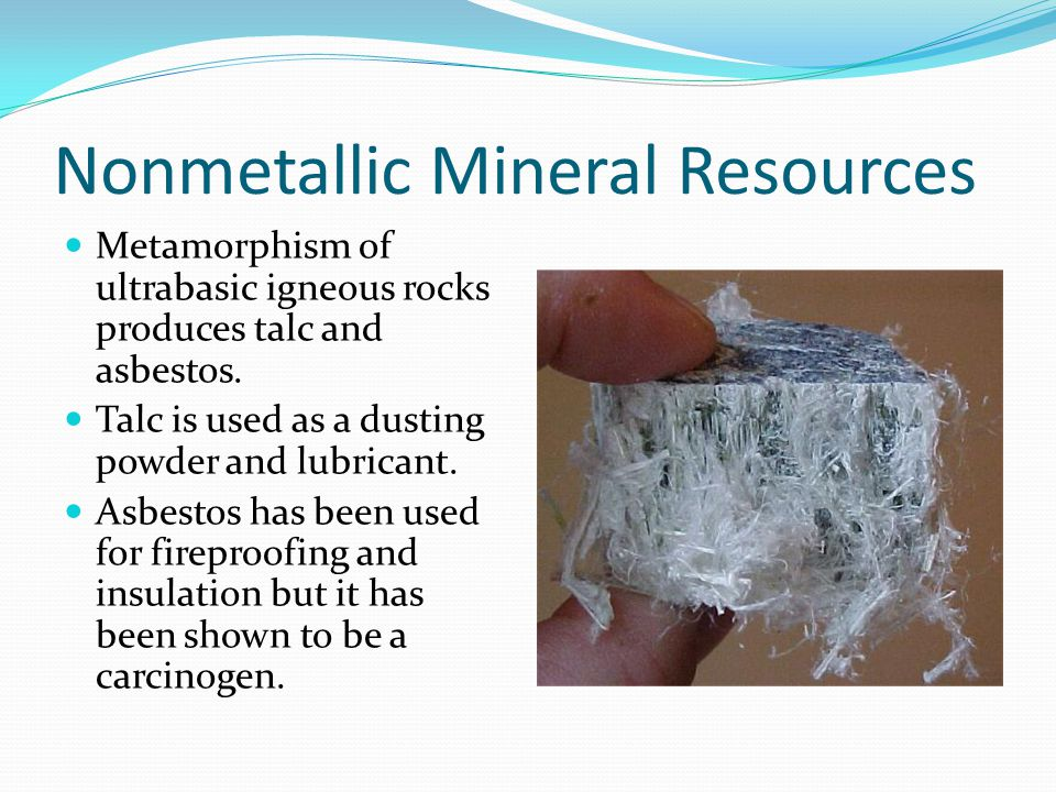 Nonmetallic Mineral Resources Metamorphism of ultrabasic igneous rocks produces talc and asbestos.