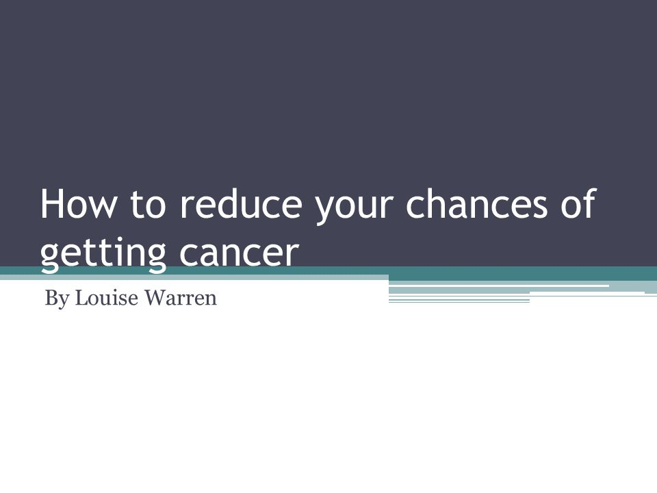 How to reduce your chances of getting cancer By Louise Warren