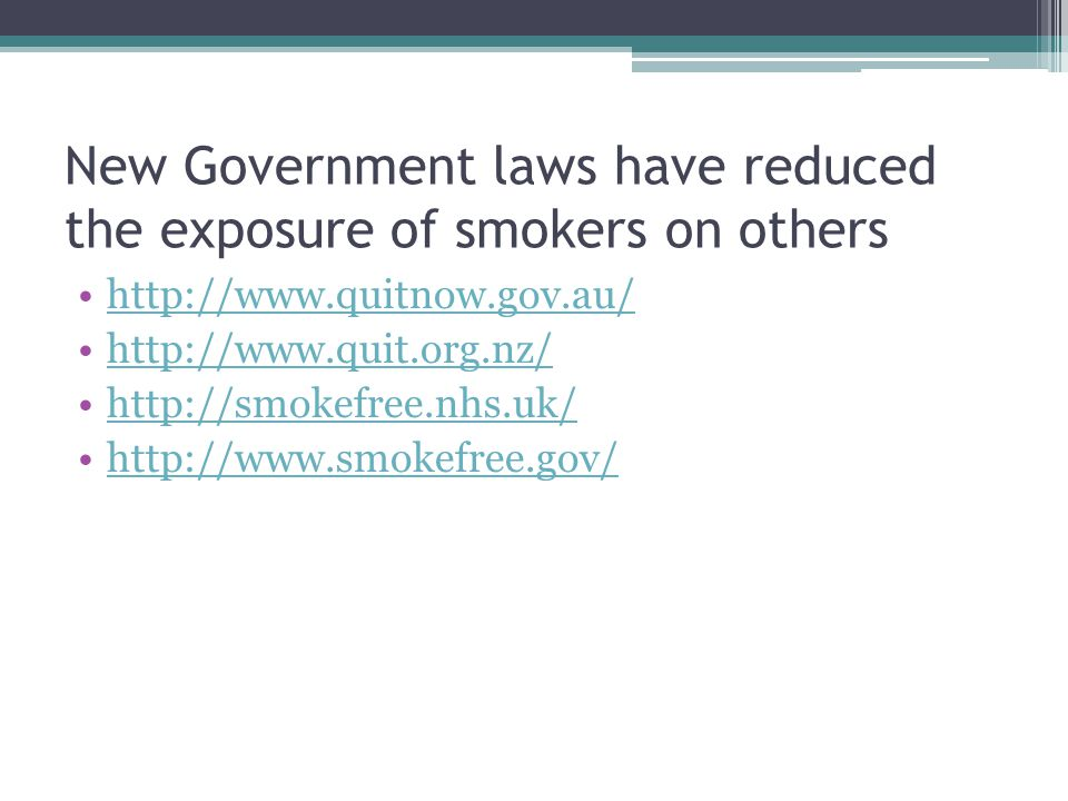 New Government laws have reduced the exposure of smokers on others http://www.quitnow.gov.au/ http://www.quit.org.nz/ http://smokefree.nhs.uk/ http://www.smokefree.gov/