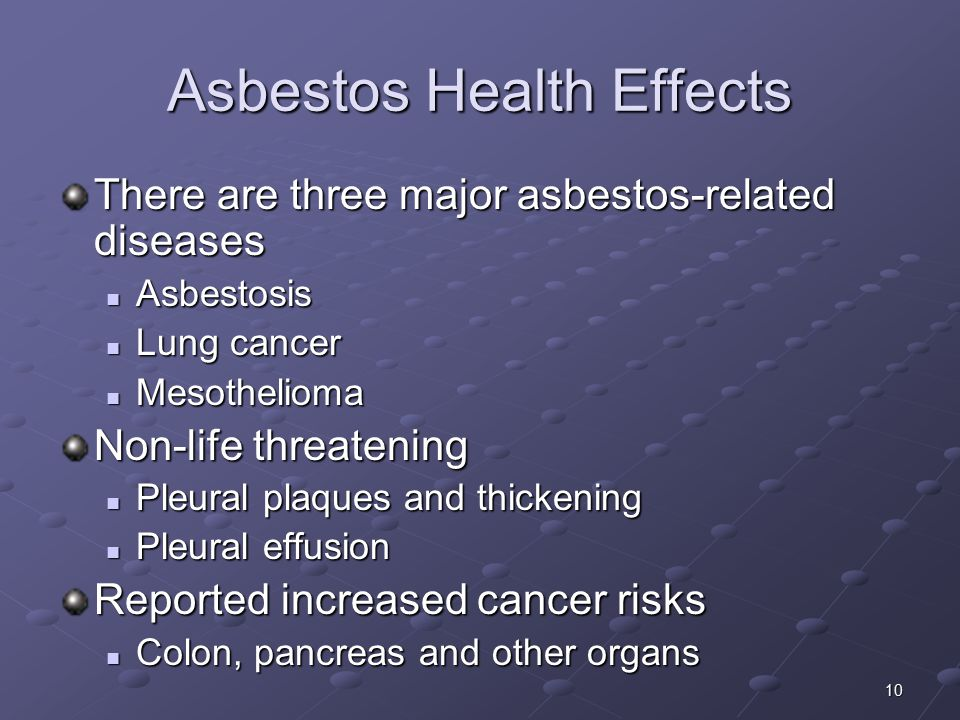 10 Asbestos Health Effects There are three major asbestos-related diseases Asbestosis Asbestosis Lung cancer Lung cancer Mesothelioma Mesothelioma Non-life threatening Pleural plaques and thickening Pleural plaques and thickening Pleural effusion Pleural effusion Reported increased cancer risks Colon, pancreas and other organs Colon, pancreas and other organs