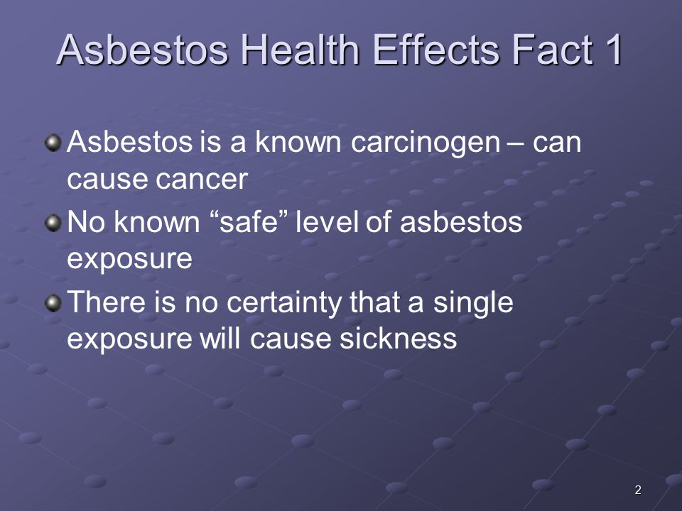 2 Asbestos Health Effects Fact 1 Asbestos is a known carcinogen – can cause cancer No known safe level of asbestos exposure There is no certainty that a single exposure will cause sickness