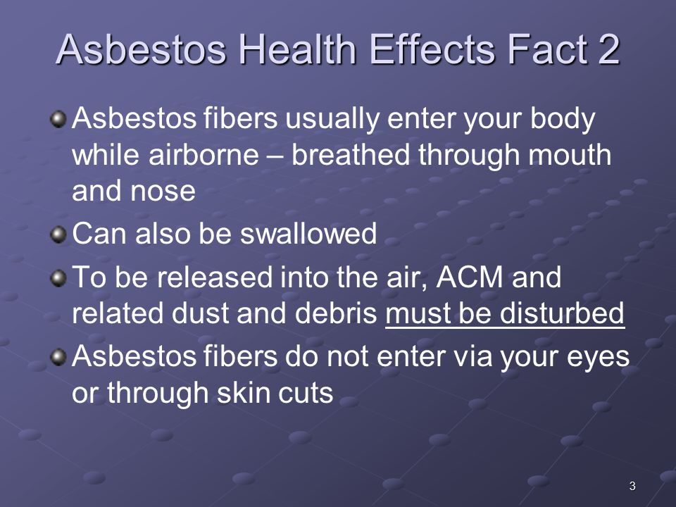 3 Asbestos Health Effects Fact 2 Asbestos fibers usually enter your body while airborne – breathed through mouth and nose Can also be swallowed To be released into the air, ACM and related dust and debris must be disturbed Asbestos fibers do not enter via your eyes or through skin cuts