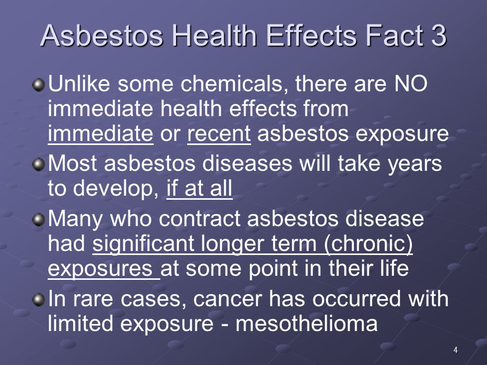 4 Asbestos Health Effects Fact 3 Unlike some chemicals, there are NO immediate health effects from immediate or recent asbestos exposure Most asbestos diseases will take years to develop, if at all Many who contract asbestos disease had significant longer term (chronic) exposures at some point in their life In rare cases, cancer has occurred with limited exposure - mesothelioma