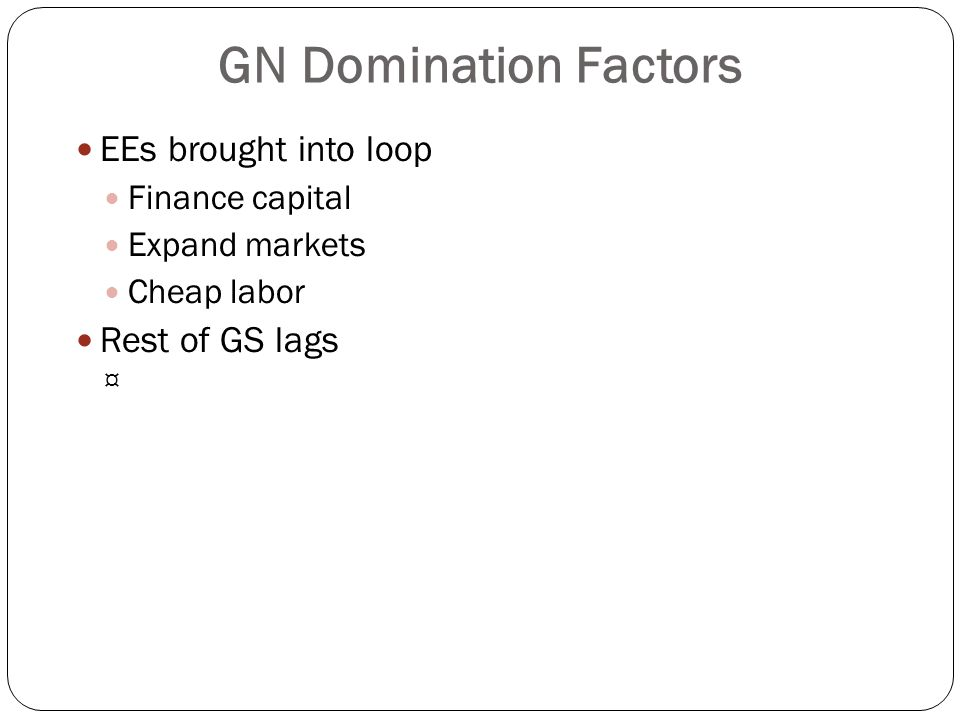 GN Domination Factors EEs brought into loop Finance capital Expand markets Cheap labor Rest of GS lags ¤