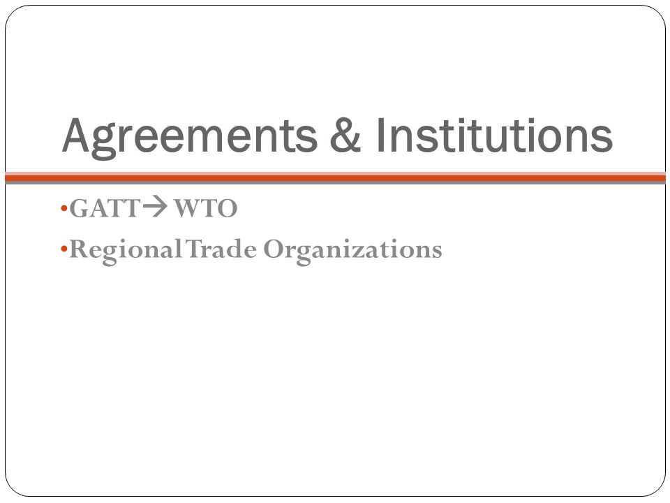 Agreements & Institutions GATT  WTO Regional Trade Organizations