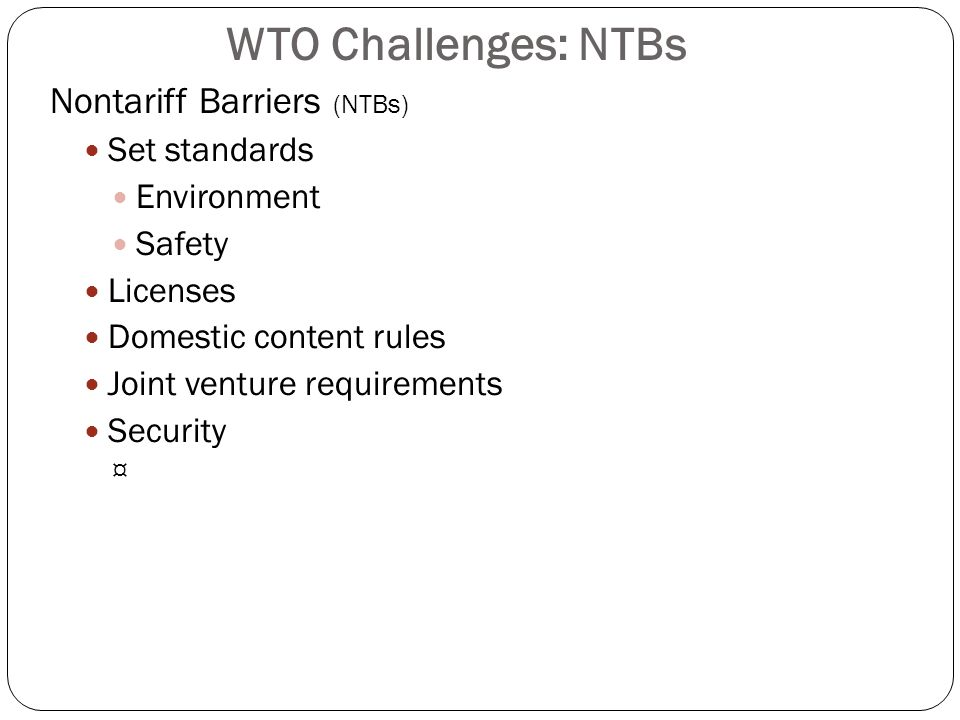 WTO Challenges: NTBs Nontariff Barriers (NTBs) Set standards Environment Safety Licenses Domestic content rules Joint venture requirements Security ¤