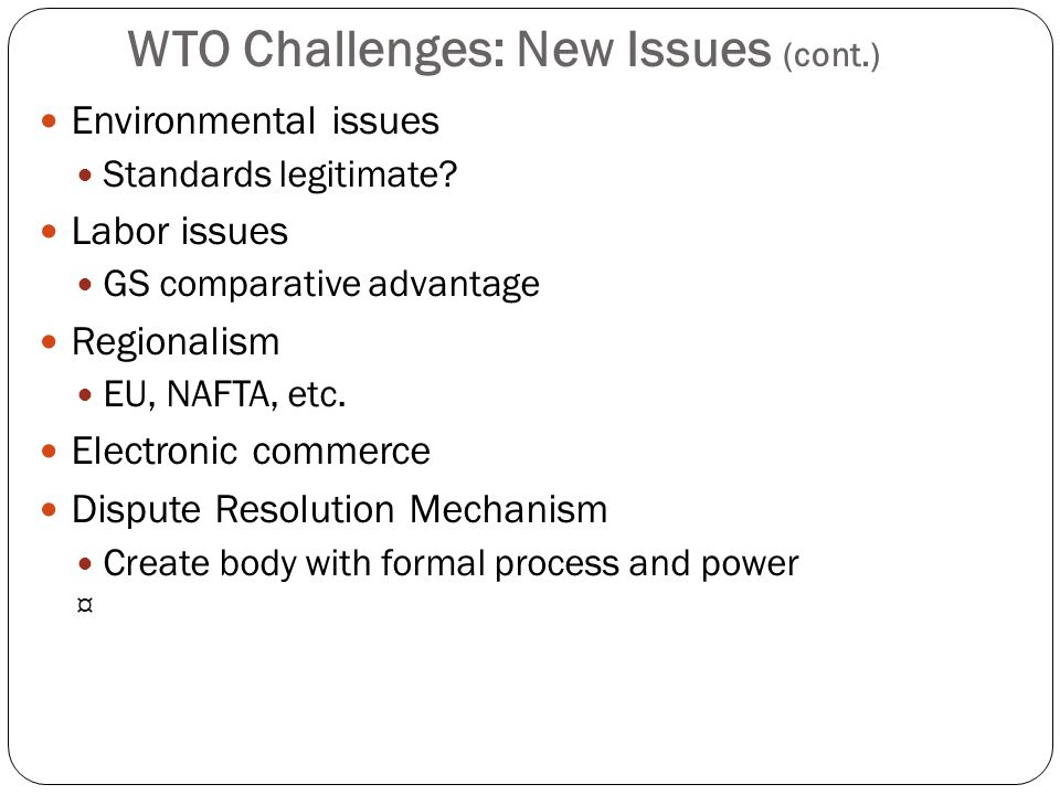 WTO Challenges: New Issues (cont.) Environmental issues Standards legitimate? Labor issues GS comparative advantage Regionalism EU, NAFTA, etc. Electr