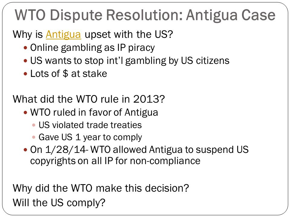 WTO Dispute Resolution: Antigua Case Why is Antigua upset with the US?Antigua Online gambling as IP piracy US wants to stop int'l gambling by US citiz