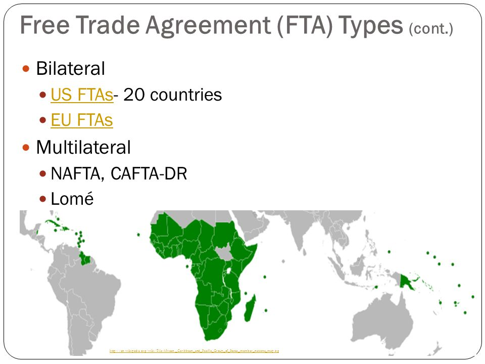Free Trade Agreement (FTA) Types (cont.) Bilateral US FTAs- 20 countries US FTAs EU FTAs Multilateral NAFTA, CAFTA-DR Lomé ¤ http://en.wikipedia.org/w