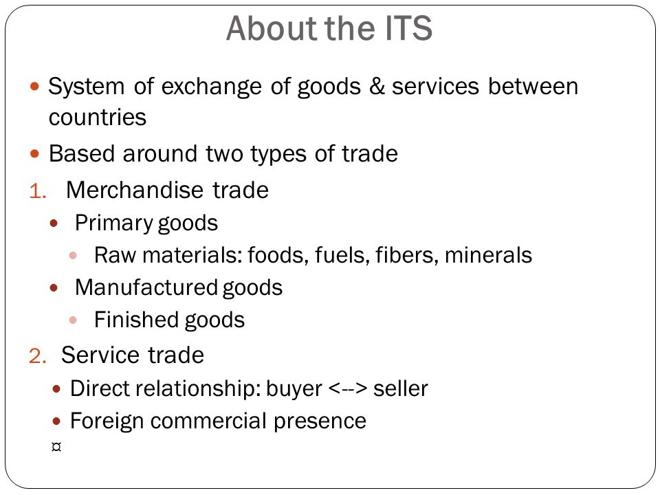 About the ITS System of exchange of goods & services between countries Based around two types of trade 1. Merchandise trade Primary goods Raw material