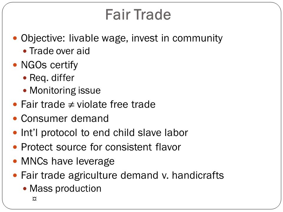 Objective: livable wage, invest in community Trade over aid NGOs certify Req. differ Monitoring issue Fair trade ≠ violate free trade Consumer demand