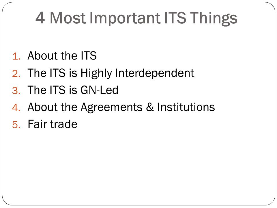 4 Most Important ITS Things 1. About the ITS 2. The ITS is Highly Interdependent 3. The ITS is GN-Led 4. About the Agreements & Institutions 5. Fair t