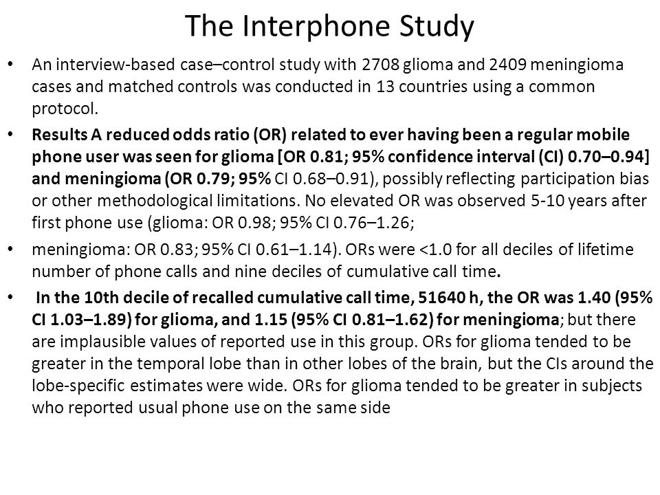 The Interphone Study An interview-based case–control study with 2708 glioma and 2409 meningioma cases and matched controls was conducted in 13 countries using a common protocol.