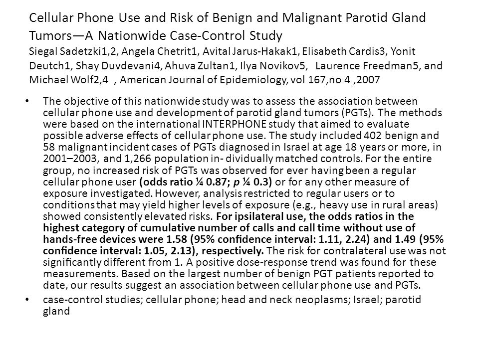 Cellular Phone Use and Risk of Benign and Malignant Parotid Gland Tumors—A Nationwide Case-Control Study Siegal Sadetzki1,2, Angela Chetrit1, Avital Jarus-Hakak1, Elisabeth Cardis3, Yonit Deutch1, Shay Duvdevani4, Ahuva Zultan1, Ilya Novikov5, Laurence Freedman5, and Michael Wolf2,4, American Journal of Epidemiology, vol 167,no 4,2007 The objective of this nationwide study was to assess the association between cellular phone use and development of parotid gland tumors (PGTs).