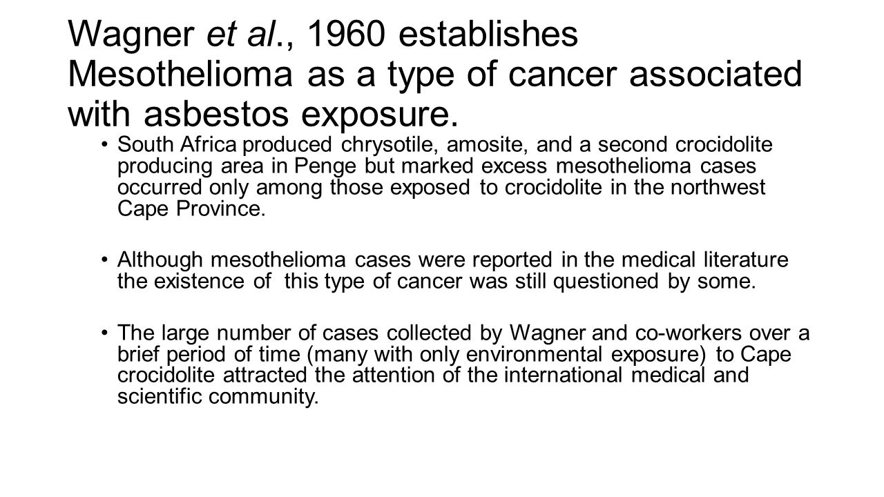 Wagner et al., 1960 establishes Mesothelioma as a type of cancer associated with asbestos exposure. South Africa produced chrysotile, amosite, and a s