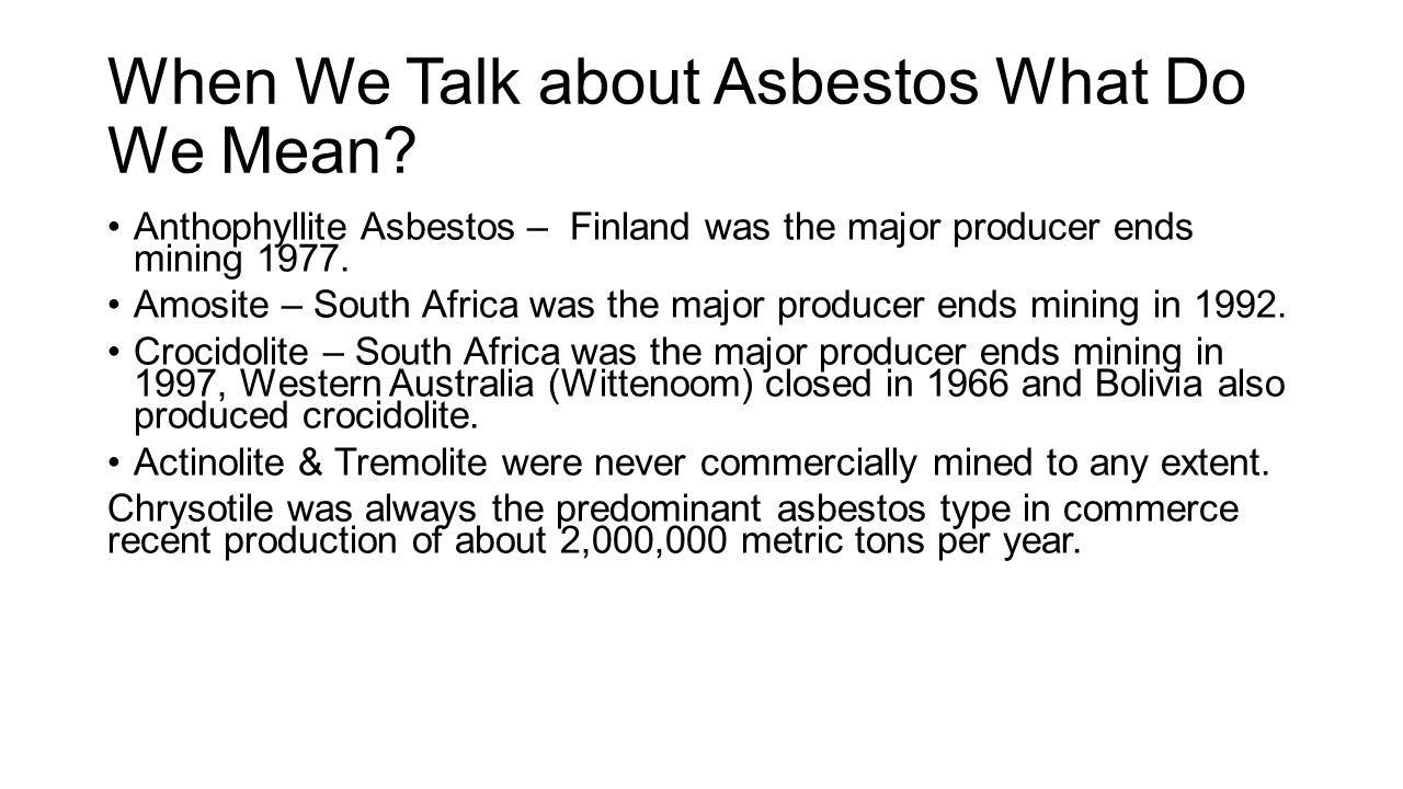 When We Talk about Asbestos What Do We Mean? Anthophyllite Asbestos – Finland was the major producer ends mining 1977. Amosite – South Africa was the