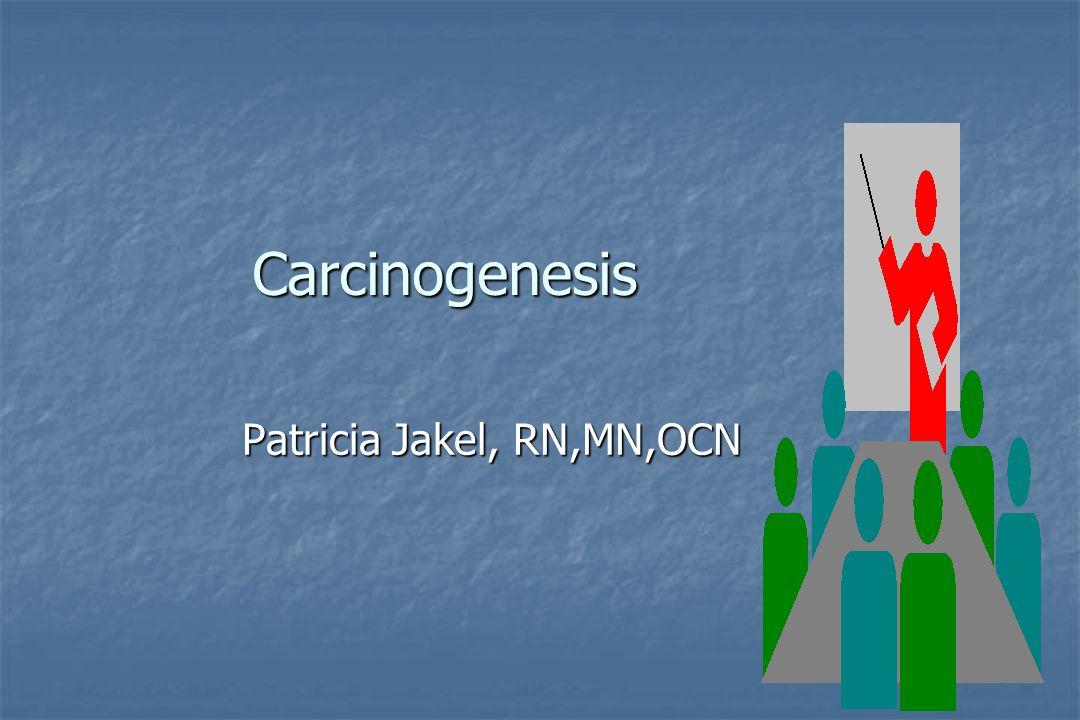 Carcinogenesis Patricia Jakel, RN,MN,OCN