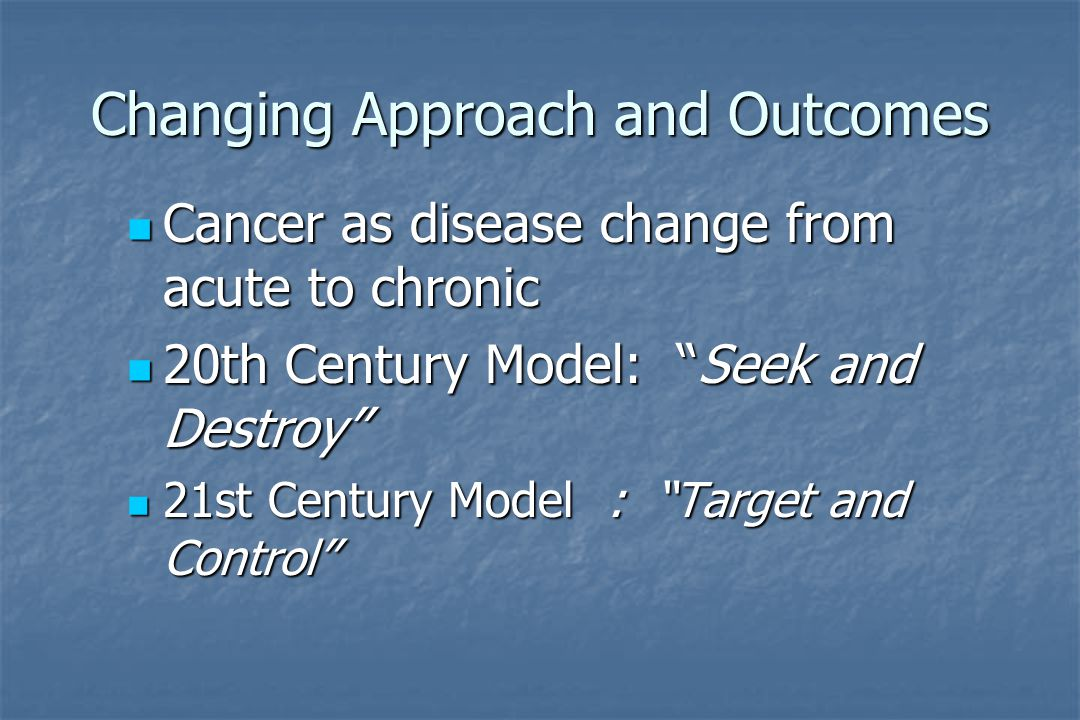 Changing Approach and Outcomes Cancer as disease change from acute to chronic Cancer as disease change from acute to chronic 20th Century Model: Seek and Destroy 20th Century Model: Seek and Destroy 21st Century Model: Target and Control 21st Century Model: Target and Control