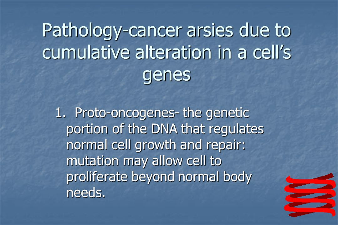 Pathology-cancer arsies due to cumulative alteration in a cell's genes 1.