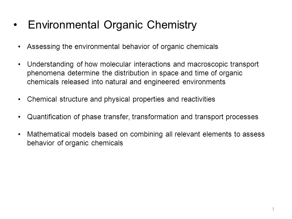 Environmental Organic Chemistry Assessing the environmental behavior of organic chemicals Understanding of how molecular interactions and macroscopic transport phenomena determine the distribution in space and time of organic chemicals released into natural and engineered environments Chemical structure and physical properties and reactivities Quantification of phase transfer, transformation and transport processes Mathematical models based on combining all relevant elements to assess behavior of organic chemicals 1