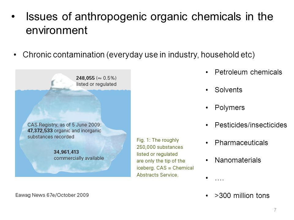 Issues of anthropogenic organic chemicals in the environment 7 Chronic contamination (everyday use in industry, household etc) Petroleum chemicals Solvents Polymers Pesticides/insecticides Pharmaceuticals Nanomaterials ….