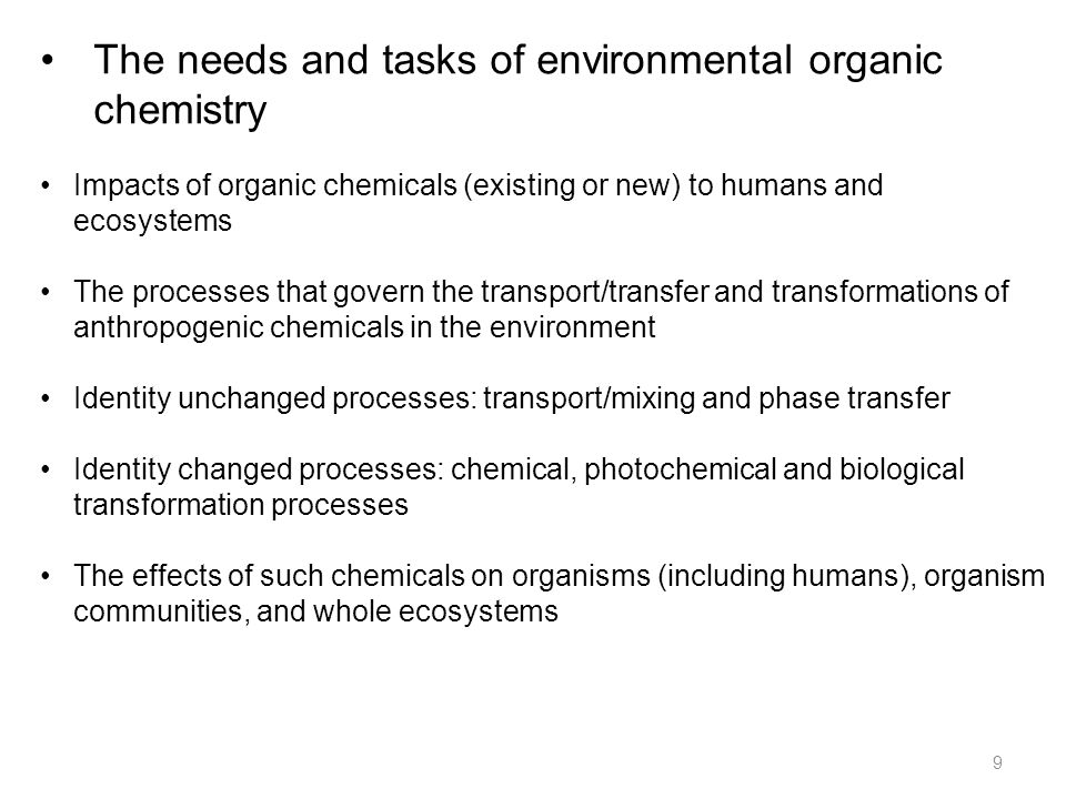 The needs and tasks of environmental organic chemistry 9 Impacts of organic chemicals (existing or new) to humans and ecosystems The processes that govern the transport/transfer and transformations of anthropogenic chemicals in the environment Identity unchanged processes: transport/mixing and phase transfer Identity changed processes: chemical, photochemical and biological transformation processes The effects of such chemicals on organisms (including humans), organism communities, and whole ecosystems