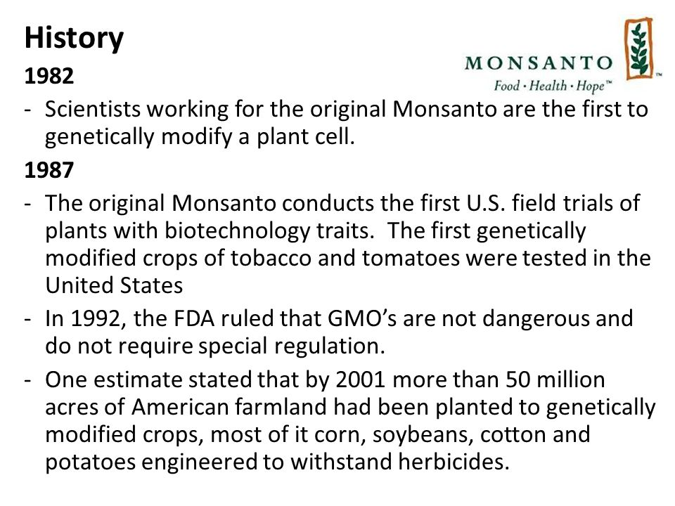 History 1982 -Scientists working for the original Monsanto are the first to genetically modify a plant cell.