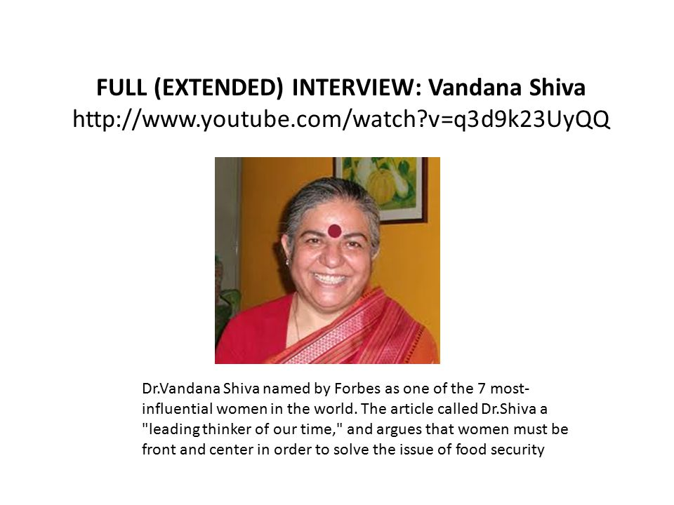 FULL (EXTENDED) INTERVIEW: Vandana Shiva http://www.youtube.com/watch v=q3d9k23UyQQ Dr.Vandana Shiva named by Forbes as one of the 7 most- influential women in the world.