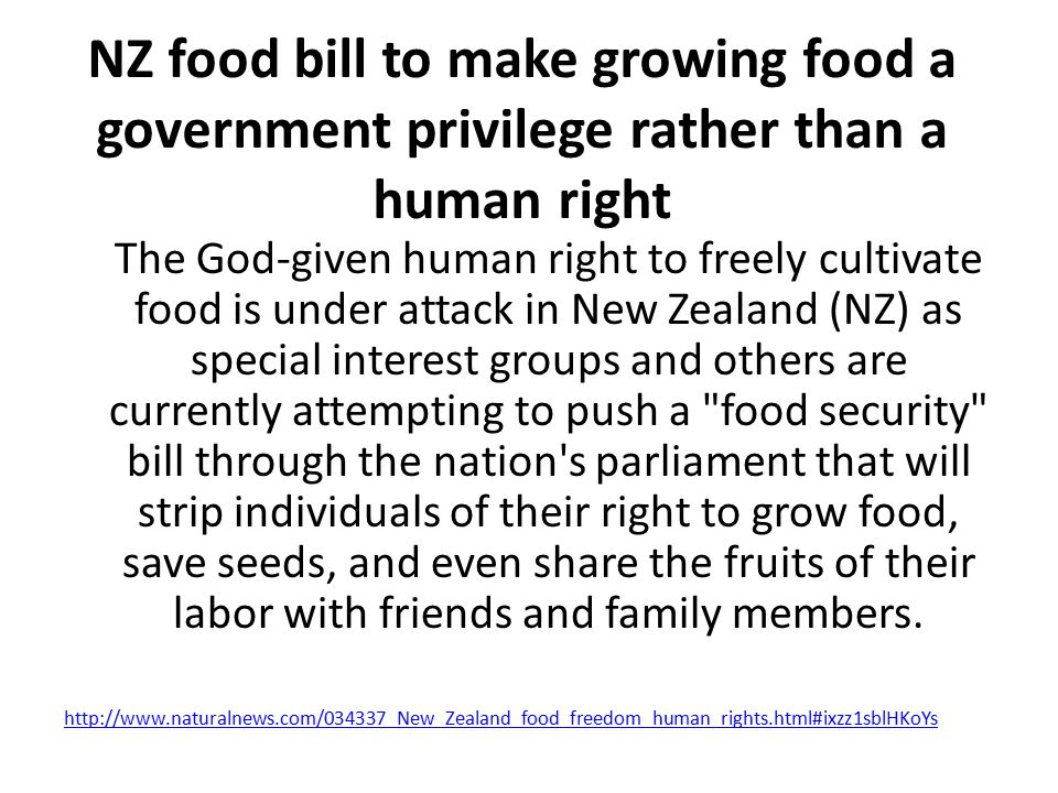 NZ food bill to make growing food a government privilege rather than a human right The God-given human right to freely cultivate food is under attack in New Zealand (NZ) as special interest groups and others are currently attempting to push a food security bill through the nation s parliament that will strip individuals of their right to grow food, save seeds, and even share the fruits of their labor with friends and family members.