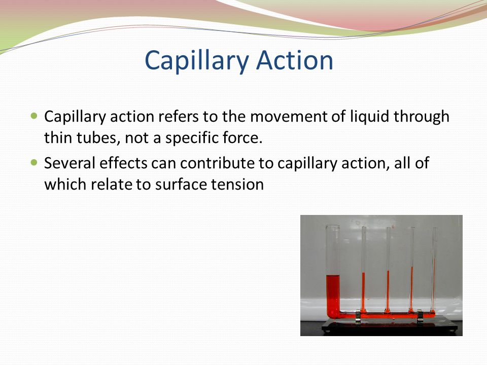 Capillary Action Capillary action refers to the movement of liquid through thin tubes, not a specific force. Several effects can contribute to capilla