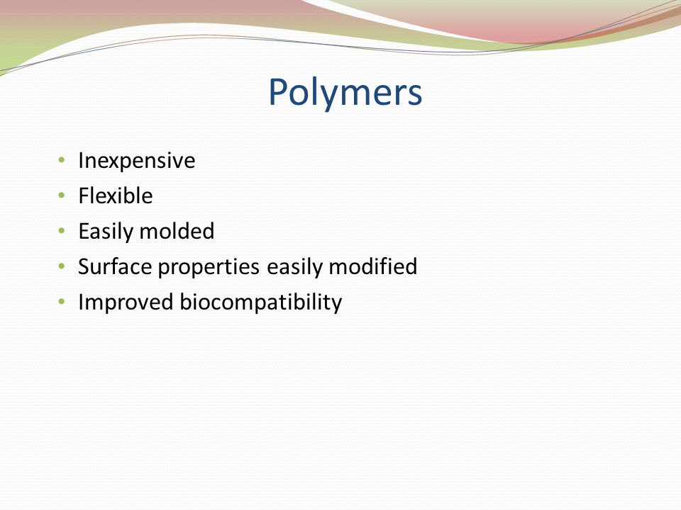 Polymers Inexpensive Flexible Easily molded Surface properties easily modified Improved biocompatibility