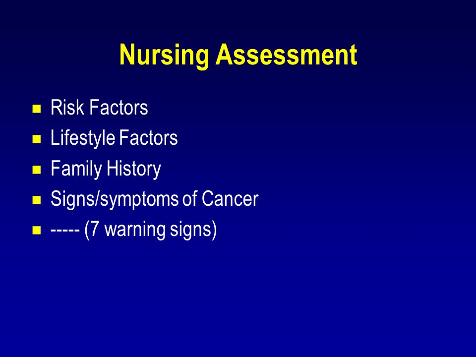 Nursing Assessment  Risk Factors  Lifestyle Factors  Family History  Signs/symptoms of Cancer  ----- (7 warning signs)