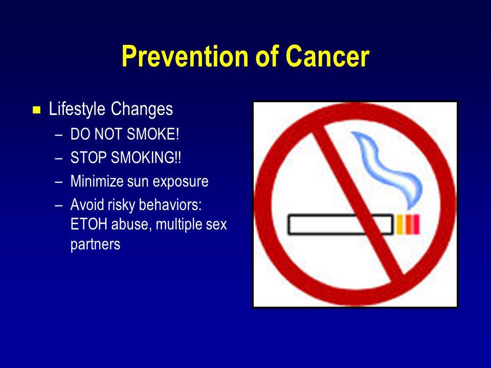 Prevention of Cancer  Lifestyle Changes –DO NOT SMOKE! –STOP SMOKING!! –Minimize sun exposure –Avoid risky behaviors: ETOH abuse, multiple sex partne