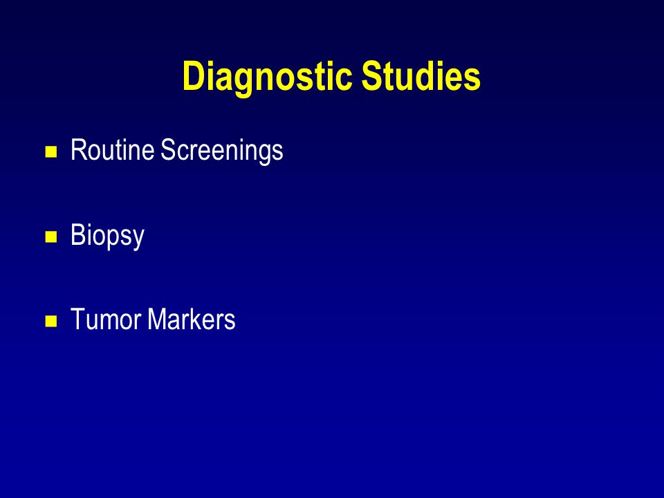 Diagnostic Studies  Routine Screenings  Biopsy  Tumor Markers