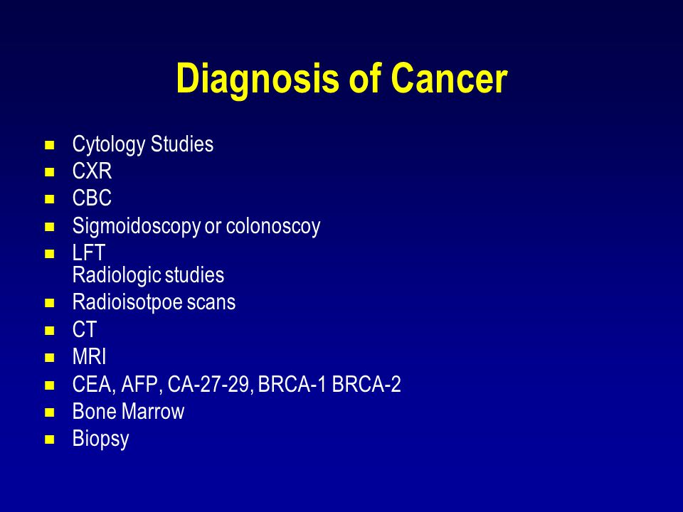 Diagnosis of Cancer  Cytology Studies  CXR  CBC  Sigmoidoscopy or colonoscoy  LFT Radiologic studies  Radioisotpoe scans  CT  MRI  CEA, AFP,